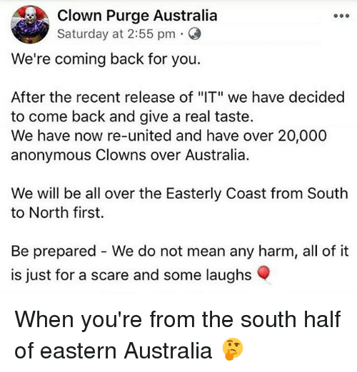 "Memes, Scare, and Clowns: Clown Purge Australia  Saturday at 2:55 pm .  We're coming back for you.  After the recent release of ""IT"" we have decided  to come back and give a real taste.  We have now re-united and have over 20,000  anonymous Clowns over Australia.  We will be all over the Easterly Coast from South  to North first.  Be prepared - We do not mean any harm, all of it  is just for a scare and some laughs When you're from the south half of eastern Australia 🤔"