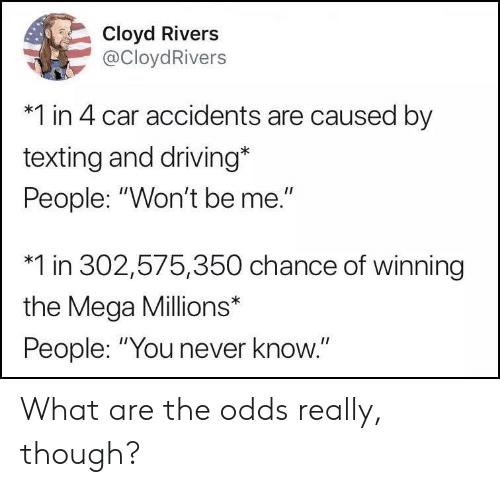 """Driving, Texting, and Mega: Cloyd Rivers  @CloydRivers  *1 in 4 car accidents are caused by  texting and driving*  People: """"Won't be me.""""  *1 in 302,575,350 chance of winning  the Mega Millions*  People:""""You never know.""""  1I What are the odds really, though?"""