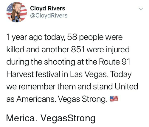 Memes, Las Vegas, and Las Vegas: Cloyd Rivers  @CloydRivers  1 year ago today, 58 people were  killed and another 851 were injured  during the shooting at the Route 91  Harvest festival in Las Vegas. Today  we remember them and stand United  as Americans. Vegas Strong. Merica. VegasStrong