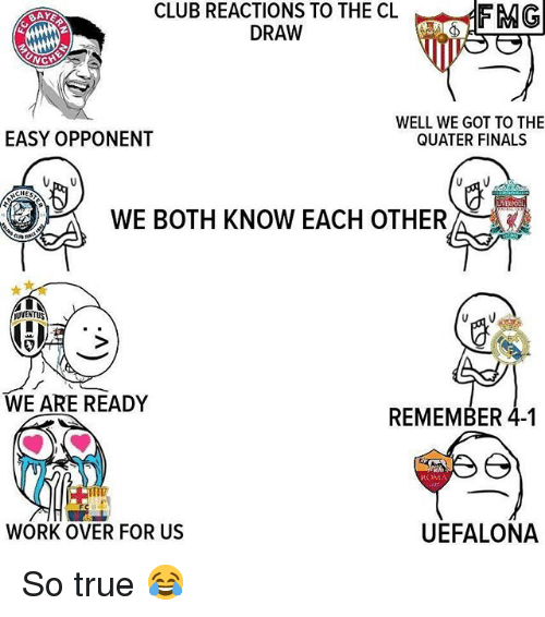 Club, Finals, and Memes: CLUB  REACTIONS  TO THE CL FMG  DRAW  EASY OPPONENT  WELL WE GOT TO THE  QUATER FINALS  WE BOTH KNOW EACH OTHER  UVENTUS  WE ARE READY  REMEMBER 4-1  ROMA  WORK OVER FOR US  UEFALONA So true 😂