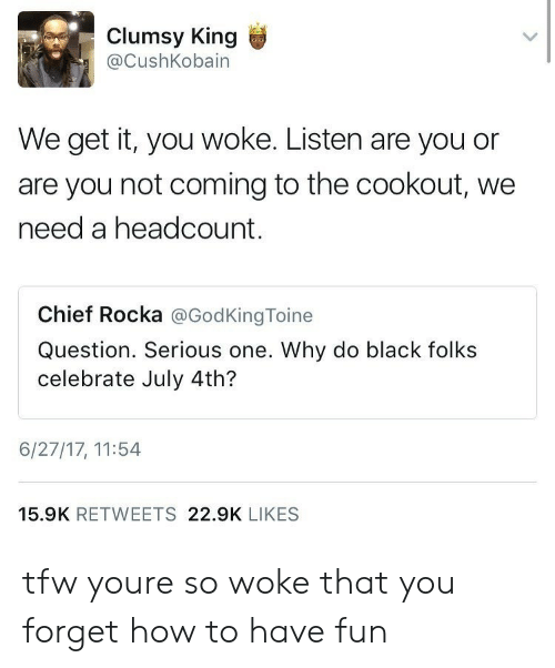 Tfw, Black, and How To: Clumsy King  @CushKobain  We get it, you woke. Listen are you or  are you not coming to the cookout, we  need a headcount.  Chief Rocka @GodKingToine  Question. Serious one. Why do black folks  celebrate July 4th?  6/27/17, 11:54  15.9K RETWEETS 22.9K LIKES tfw youre so woke that you forget how to have fun