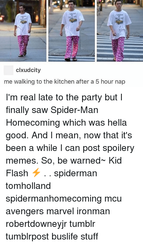 Memes, Party, and Saw: clxudcity  me walking to the kitchen after a 5 hour nap I'm real late to the party but I finally saw Spider-Man Homecoming which was hella good. And I mean, now that it's been a while I can post spoilery memes. So, be warned~ Kid Flash ⚡️ . . spiderman tomholland spidermanhomecoming mcu avengers marvel ironman robertdowneyjr tumblr tumblrpost buslife stuff