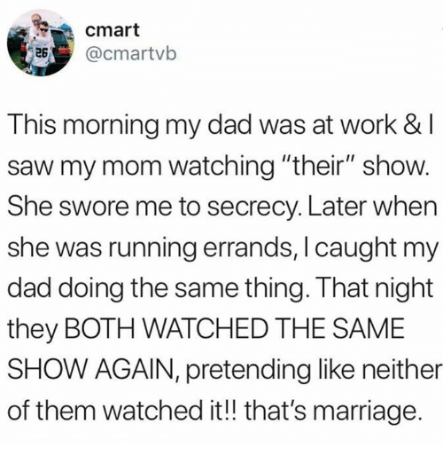 """Dad, Marriage, and Memes: cmart  @cmartvb  This morning my dad was at work & I  saw my mom watching """"their"""" show.  She swore me to secrecy. Later when  she was running errands, I caught my  dad doing the same thing. I hat night  they BOTH WATCHED THE SAME  SHOW AGAIN, pretending like neither  of them watched it!! that's marriage."""