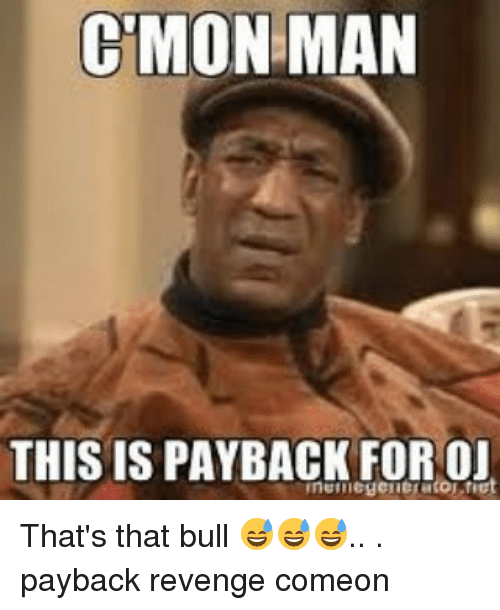 cmon man this is payback for oj thats that bull 26957251 c'mon man this is payback for oj that's that bull 😅😅😅 payback