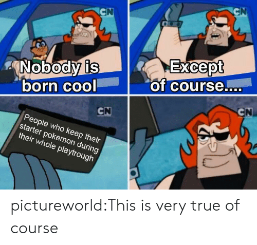 Pokemon, True, and Tumblr: CN  CN  Except  of course....  Nobody is  born cool  CN  CN  People who keep their  starter pokemon during  their whole playtrough pictureworld:This is very true of course