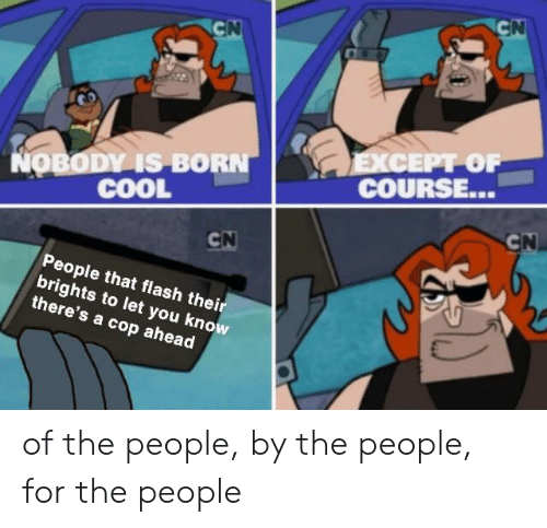 Cool, Dank Memes, and Flash: CN  CN  EXCEPT OF  COURSE...  NOBODY IS BORN  COOL  CN  CN  People that flash their  brights to let you know  there's a cop ahead of the people, by the people, for the people