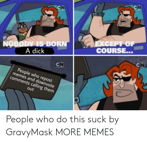 Dank, Memes, and Target: CN  CN  u/gravymask  ΕXCEPΡΟΡ  COURSE...  NOBODY IS BORN  A dick  CN  CN  People who repost  memes and downvote  comments calling them  out People who do this suck by GravyMask MORE MEMES