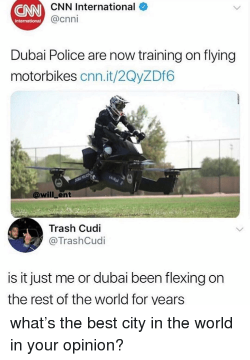 cnn.com, Police, and Trash: CN  CNN International  @cnni  International  Dubai Police are now training on flying  motorbikes cnn.it/2QyZDf6  @will_ent  Trash Cudi  TrashCudi  is it just me or dubai been flexing on  the rest of the world for years what's the best city in the world in your opinion?