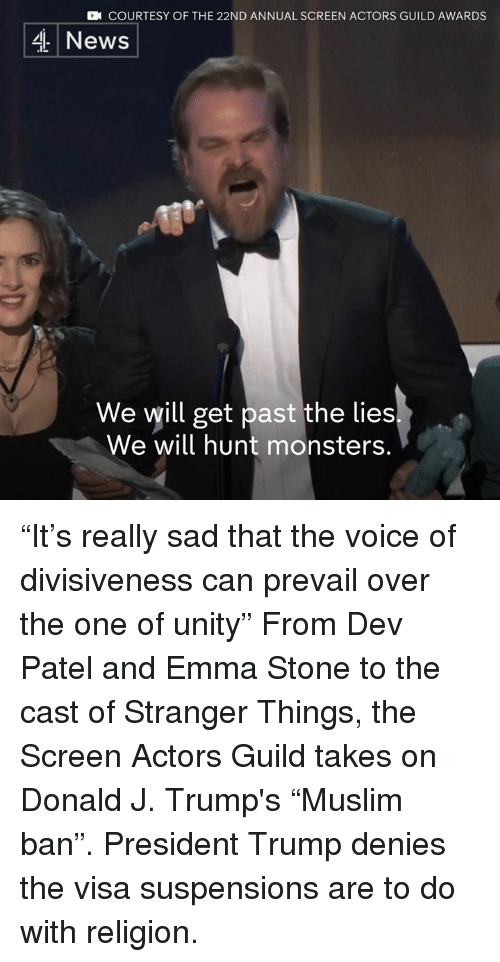 "Memes, The Voice, and Emma Stone: CN COURTESY OF THE 22ND ANNUAL SCREEN ACTORS GUILD AWARDS  4 News  We will get past the lies  We will hunt monsters. ""It's really sad that the voice of divisiveness can prevail over the one of unity""   From Dev Patel and Emma Stone to the cast of Stranger Things, the Screen Actors Guild takes on Donald J. Trump's ""Muslim ban"". President Trump denies the visa suspensions are to do with religion."