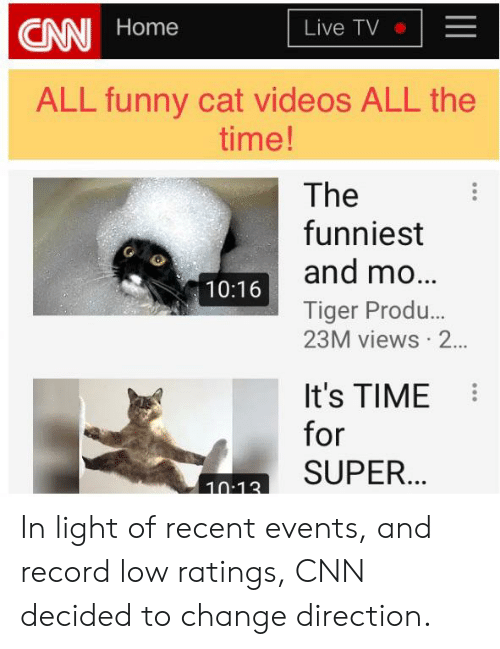 cnn.com, Funny, and Videos: CN Home  Live TV  ALL funny cat videos ALL the  time!  The  funniest  and mo...  Tiger Produ...  23M views 2...  10:16  It's TIME  for  a SUPER. In light of recent events, and record low ratings, CNN decided to change direction.