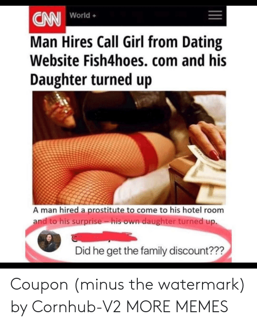 Dank, Dating, and Family: CN World.  Man Hires Call Girl from Dating  Website Fish4hoes, com and his  Daughter turned up  World+  A man hired a prostitute to come to his hotel room  andito his surprise. isown daughter turned up.  Did he get the family discount??? Coupon (minus the watermark) by Cornhub-V2 MORE MEMES