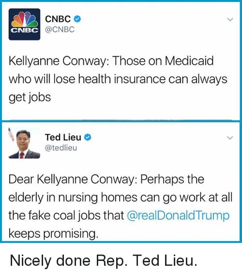 Conway, Fake, and Memes: CNBC  @CNBC  CNBC  Kellyanne Conway: Those on Medicaid  who will lose health insurance can always  get jobs  Ted Lieu  @tedlieu  Dear Kellyanne Conway: Perhaps the  elderly in nursing homes can go work at al  the fake coal jobs that @realDonaldTrump  keeps promising Nicely done Rep. Ted Lieu.
