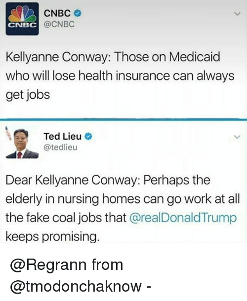 Conway, Fake, and Memes: CNBC  @CNBC  CNBC  Kellyanne Conway: Those on Medicaid  who will lose health insurance can always  get jobs  Ted Lieu o  @tedlieu  Dear Kellyanne Conway: Perhaps the  elderly in nursing homes can go work at all  the fake coal jobs that @realDonaldTrump  keeps promising. @Regrann from @tmodonchaknow -