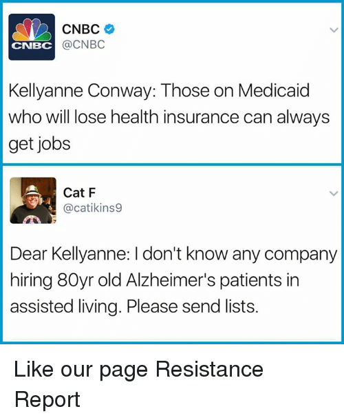 Conway, Memes, and Alzheimer's: CNBC  @CNBC  CNBC  Kellyanne Conway: Those on Medicaid  who will ose health insurance can always  get jobs  Cat F  @catikins9  Dear Kellyanne: I don't know any company  hiring 80yr old Alzheimer's patients in  assisted living. Please send lists. Like our page Resistance Report