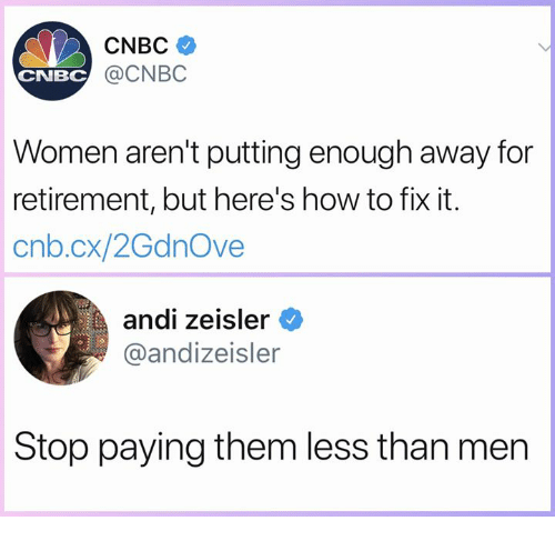 Memes, How To, and Women: CNBC  @CNBC  CNBC  Women aren't putting enough away for  retirement, but here's how to fix it.  cnb.cx/2GdnOve  andi zeisler  @andizeisler  Stop paying them less than men