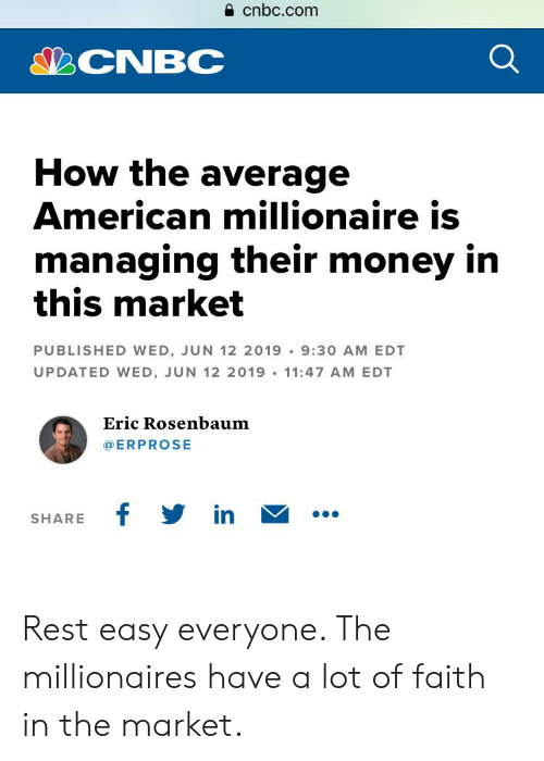 Money, American, and Faith: cnbc.com  CNBC  How the average  American millionaire is  managing their money in  this market  PUBLISHED WED, JUN 12 2019 9:30 AM EDT  UPDATED WED, JUN 12 2019 11:47 AM EDT  Eric Rosenbaum  @ERPROSE  f in  SHARE Rest easy everyone. The millionaires have a lot of faith in the market.