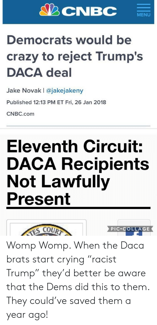 "Crazy, Crying, and Collage: CNBC  Democrats would be  crazy to reject Trump's  DACA deal  Jake Novak | @jakejakeny  Published 12:13 PM ET Fri, 26 Jan 2018  CNBC.com  Eleventh Circuit:  DACA Recipients  Not Lawfully  Present  COURT  PIC COLLAGE Womp Womp. When the Daca brats start crying ""racist Trump"" they'd better be aware that the Dems did this to them. They could've saved them a year ago!"