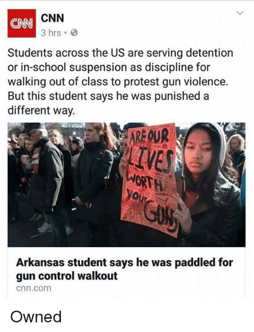 cnn.com, Memes, and Protest: CNN  3 hrs  CNN  Students across the US are serving detention  or in-school suspension as discipline for  walking out of class to protest gun violence.  But this student says he was punished a  different way.  AREOUR  IVES  ORTH  Arkansas student says he was paddled for  gun control walkout  cnn.com Owned