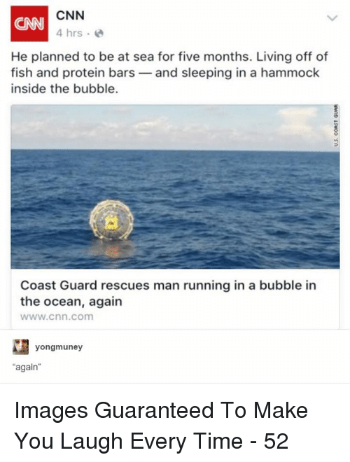 """cnn.com, Protein, and Fish: CNN  4 hrs  CNN  He planned to be at sea for five months. Living off of  fish and protein bars-and sleeping in a hammock  inside the bubble.  Coast Guard rescues man running in a bubble in  the ocean, again  www.cnn.com  yongmuney  """"again Images Guaranteed To Make You Laugh Every Time - 52"""