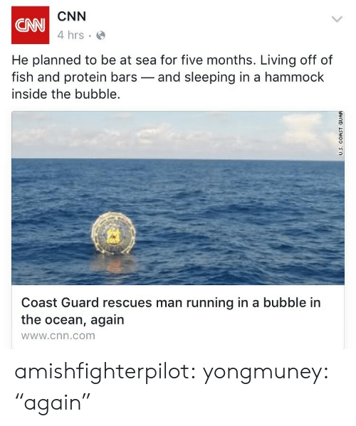 "cnn.com, Protein, and Tumblr: CNN  4 hrs  CNN  He planned to be at sea for five months. Living off of  fish and protein bars-and sleeping in a hammock  inside the bubble.  Coast Guard rescues man running in a bubble in  the ocean, again  wWw.cnn.com amishfighterpilot:   yongmuney:  ""again"""