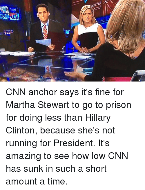 Hillary Clinton, Run, and Say It: CNN anchor says it's fine for Martha Stewart to go to prison for doing less than Hillary Clinton, because she's not running for President. It's amazing to see how low CNN has sunk in such a short amount a time.