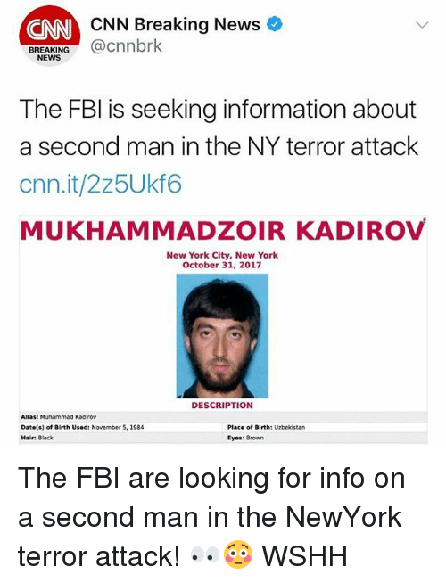 cnn.com, Fbi, and Memes: CNN Breaking News  CNN  BREAKING@cnnbrk  NEWS  The FBl is seeking information about  a second man in the NY terror attack  cnn.it/2z5Ukf6  MUKHAMMADZOIR KADIROV  New York City, New York  October 31, 2017  DESCRIPTION  Alias: Muhammad Kadirov  Date(s) of Birth Used: November 5, 1984  Hair: Black  Place of Birth: Uzbekistan  Eyes: Brown The FBI are looking for info on a second man in the NewYork terror attack! 👀😳 WSHH
