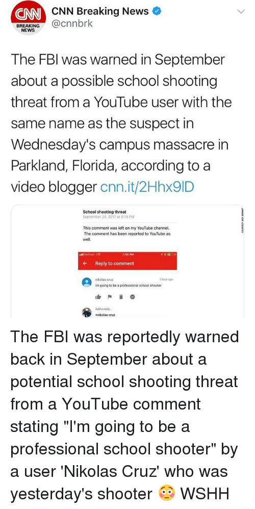 """cnn.com, Fbi, and Memes: CNN Breaking News  CNN  BREAKING@cnnbrk  NEWS  The FBl was warned in September  about a possible school shooting  threat from a YouTube user with the  same name as the suspect in  Wednesday's campus massacre in  Parkland, Florida, according to a  video blogger cnn.it/2Hhx9ID  School shooting threat  September 24, 2017 at 8:14 PM  This comment was left on my YouTube channel.  The comment has been reported to YouTube as  well,  stl Verzon IT  7:56 PM  ←  Reply to comment  nikclas cruz  1 hour ago  Im going to be a professicnal school shooter  Add a reply  +nikolas cruz The FBI was reportedly warned back in September about a potential school shooting threat from a YouTube comment stating """"I'm going to be a professional school shooter"""" by a user 'Nikolas Cruz' who was yesterday's shooter 😳 WSHH"""