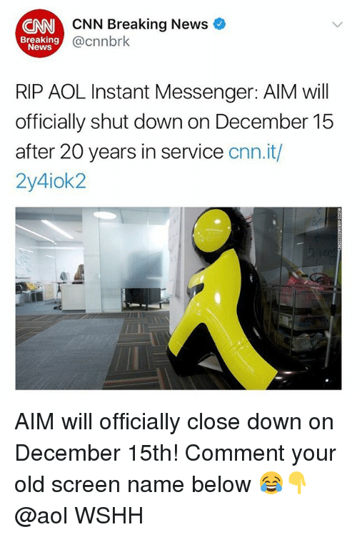cnn.com, Memes, and News: CNN Breaking News  @cnnbrk  CNN  Breaking  News  RIP AOL Instant Messenger: AlM will  officially shut down on December 15  after 20 years in service cnn.it,/  2y4iok2 AIM will officially close down on December 15th! Comment your old screen name below 😂👇 @aol WSHH