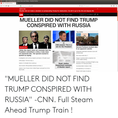 "cnn.com, Crime, and Life: CNN-Breaking News, Latest News and Videos-Mozilla Firefox  CNN-Breaking News, La x  https://www.cnn.com  Search  WATCH CNN  Mueller did not make a decision on prosecuting Trump for obstruction. He left it up to the AG and deputy AG  CNN US Worildl Polltics Business Opinion | Health Entertainment tylravel Sports Video  Live TV  U.S. Edition+OE  MUELLER DID NOT FIND TRUMP  CONSPIRED WITH RUSSIA  Top stories  SCHOOL  CNN analyst: This is a  win for the President  Second Parkland student dies  in an apparent suicide  Passengers disembark stranded cruise with  BREAKING NEWS  While this report does not conclude that the  President committed a crime, it also does  not exonerate him,"" the special counsel is  quoted as saying  Investigations will continue despite submission of Mueller report  CNN analyst: This line is key C  Opinion: It's Mueller time, buckle up  terrifying tales  See chaos inside ship  Image of Jacinda Ardern projected onto  world's tallest building  American Airlines is canceling 90 flights a day  Read: Justice  Department summary  of Mueller report  because of 737 Max grounding  Hundreds killed in attack in Mali  Life expectancy in US drops  Robert Kraft breaks his silence  See moment CNN panelists received summary O  Opinion: How Trump's itchy Twitter finger could get the US into  big trouble ""MUELLER DID NOT FIND TRUMP CONSPIRED WITH RUSSIA"" -CNN. Full Steam Ahead Trump Train !"