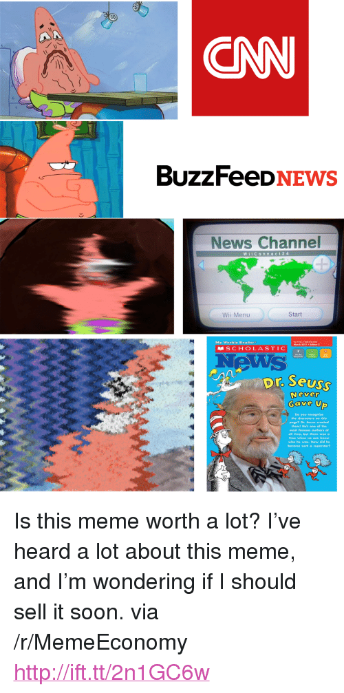 "cnn.com, Dr. Seuss, and Meme: CNN  BUzZFeeDNEWS  News Channel  WIConneCt24  Wii Menu  Start  SCHOLASTIC  News  My Weekly Roader  Morch 2017Edition 2  Steadords  Dr Seus  Never  Gave U  Do you recognize  the characters on this  page? Dr. Seuss created  them! He's one of the  most famous authors of  all time, but there was a  time when no one knew  who he was. How did he  become such a superstar? <p>Is this meme worth a lot? I've heard a lot about this meme, and I'm wondering if I should sell it soon. via /r/MemeEconomy <a href=""http://ift.tt/2n1GC6w"">http://ift.tt/2n1GC6w</a></p>"