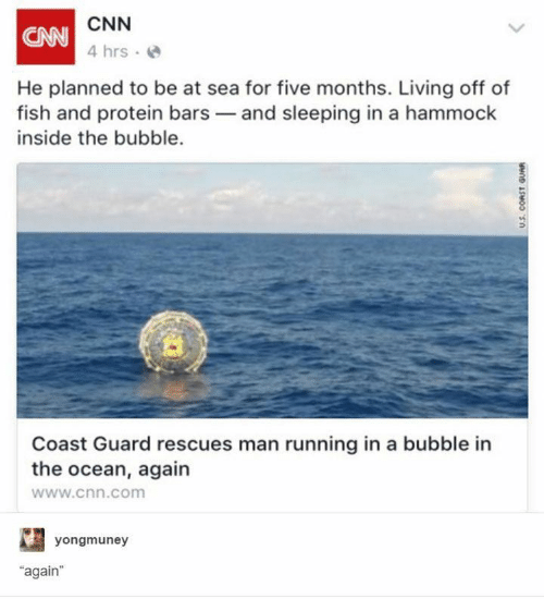"""cnn.com, Protein, and Fish: CNN  CAN  4 hrs  He planned to be at sea for five months. Living off of  fish and protein bars and sleeping in a hammock  inside the bubble.  Coast Guard rescues man running in a bubble in  the ocean, again  www.cnn.com  yongmuney  """"again  U.S. CORST GUAR"""