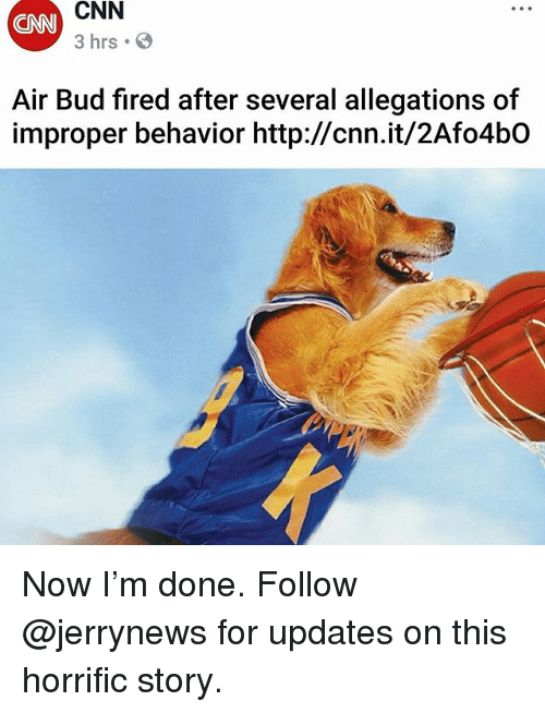 cnn.com, Funny, and Air Bud: CNN  CNN  3 hrs  Air Bud fired after several allegations of  improper behavior http://cnn.it/2Afo4bO Now I'm done. Follow @jerrynews for updates on this horrific story.