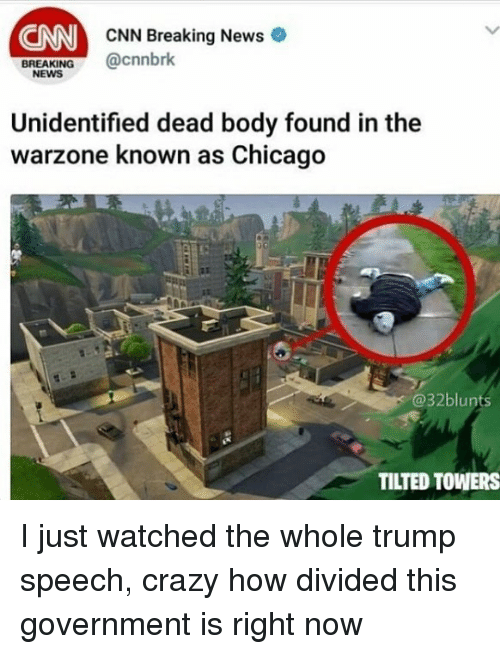 Chicago, cnn.com, and Crazy: CNN  CNN Breaking News  cnnbrk  BREAKING  NEWS  Unidentified dead body found in the  warzone known as Chicago  @32blunts  TILTED TOWERS I just watched the whole trump speech, crazy how divided this government is right now