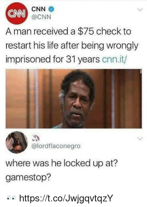 cnn.com, Gamestop, and Life: CNN  @CNN  CNN  A man received a $75 check to  restart his life after being wrongly  imprisoned for 31 years cnn.it/  @lordflaconegro  where was he locked up at?  gamestop? 👀 https://t.co/JwjgqvtqzY