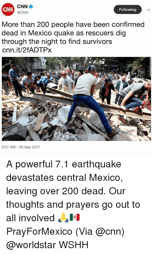 Bailey Jay, cnn.com, and Memes: CNN  CNN  @CNN  Following  More than 200 people have been confirmed  dead in Mexico quake as rescuers dig  through the night to find survivors  cnn.it/2fADTPx  2:27 AM - 20 Sep 2017 A powerful 7.1 earthquake devastates central Mexico, leaving over 200 dead. Our thoughts and prayers go out to all involved 🙏🇲🇽 PrayForMexico (Via @cnn) @worldstar WSHH
