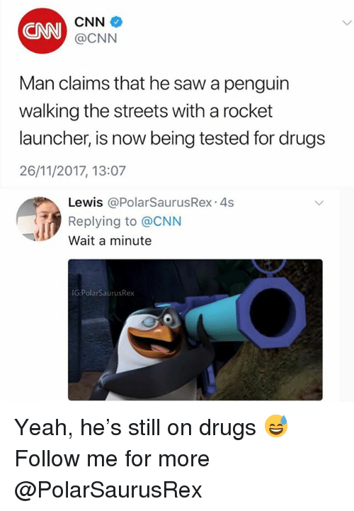 cnn.com, Drugs, and Memes: CNN  CNN  @CNN  Man claims that he saw a penguin  walking the streets with a rocket  launcher, is now being tested for drugs  26/11/2017, 13:07  Lewis @PolarSaurusRex 4s  Replying to @CNN  Wait a minute  G:PolarSaurusRex Yeah, he's still on drugs 😅 Follow me for more @PolarSaurusRex