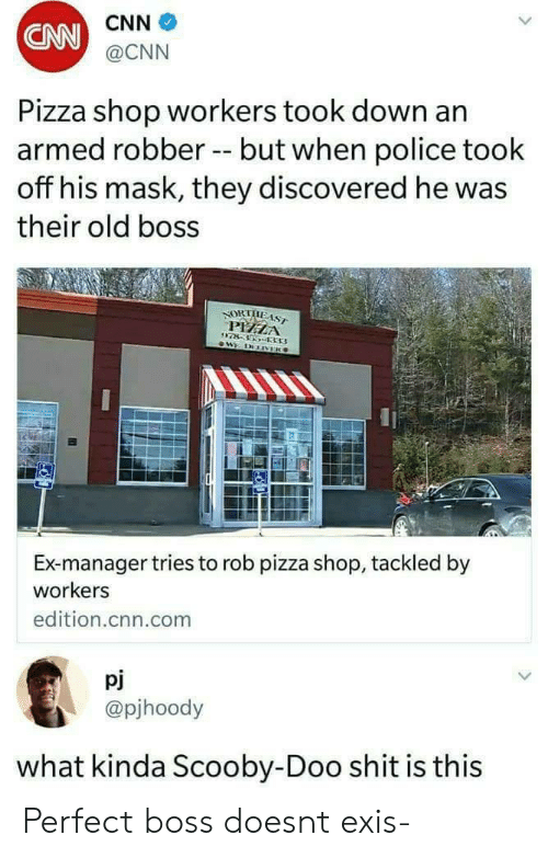 cnn.com, Pizza, and Police: CNN  @CNN  CNN  Pizza shop workers took down an  armed robber -but when police took  off his mask, they discovered he was  their old boss  PEELA  Ex-manager tries to rob pizza shop, tackled by  workers  edition.cnn.com  pj  @pjhoody  what kinda Scooby-Doo shit is this Perfect boss doesnt exis-