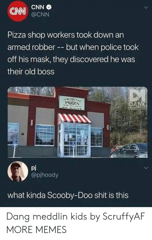 cnn.com, Dank, and Memes: CNN  CNN  @CNN  Pizza shop workers took down an  armed robber --but when police took  off his mask, they discovered he was  their old boss  pj  @pjhoody  what kinda Scooby-Doo shit is this Dang meddlin kids by ScruffyAF MORE MEMES