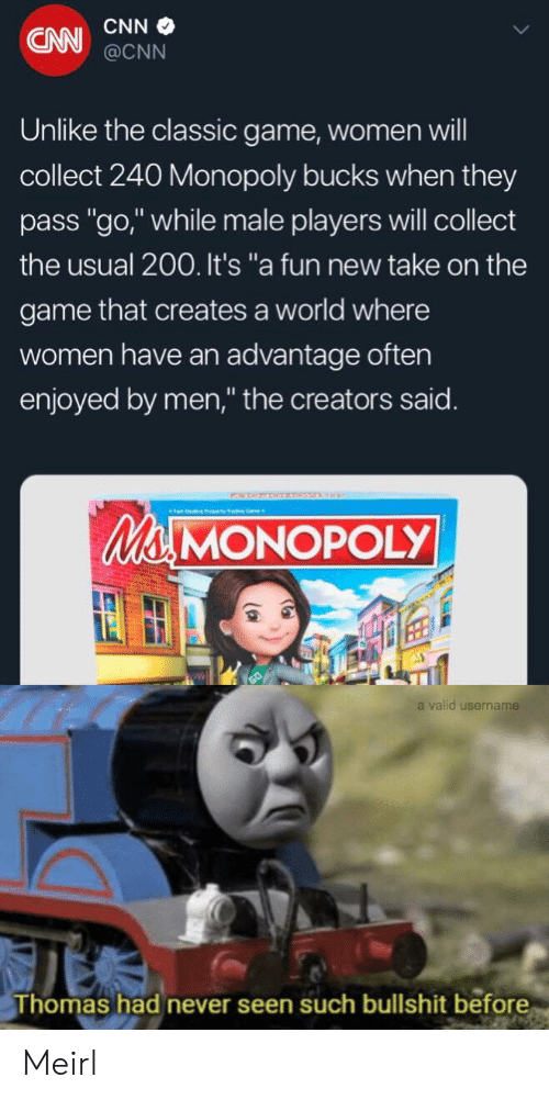 """cnn.com, Monopoly, and The Game: CNN  CNN@CNN  Unlike the classic game, women will  collect 240 Monopoly bucks when they  pass """"go,"""" while male players will collect  the usual 200. It's """"a fun new take on the  game that creates a world where  women have an advantage often  enjoyed by men,"""" the creators said.  Ma MONOPOLY  a valid username  Thomas had never seen such bullshit before Meirl"""