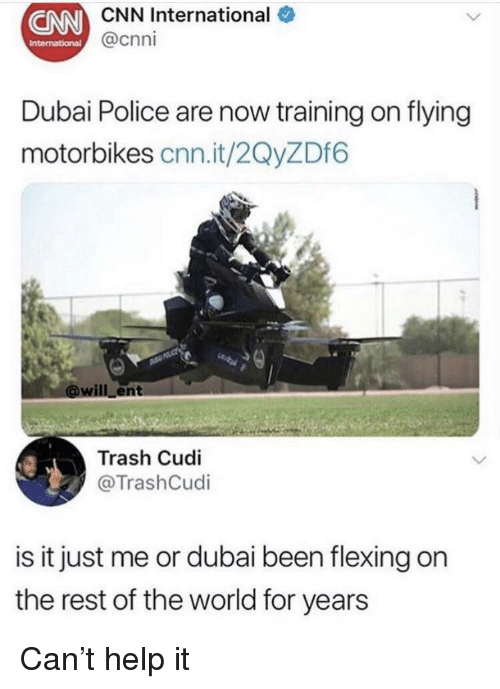 cnn.com, Police, and Trash: CNN  CNN International  @cnni  Dubai Police are now training on flying  motorbikes cnn.it/2QyZDf6  ill ent  Trash Cudi  @TrashCudi  is it just me or dubai been flexing on  the rest of the world for years Can't help it