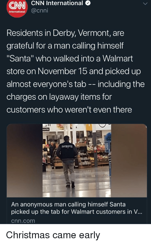 "Christmas, cnn.com, and Walmart: CNN CNN International (  International @cnn  Residents in Derby, Vermont, are  grateful for a man calling himself  ""Santa"" who walked into a Walmart  store on November 15 and picked up  almost everyone's tab -- including the  charges on layaway items for  customers who weren't even there  An anonymous man calling himself Santa  picked up the tab for Walmart customers in V...  cnn.com Christmas came early"