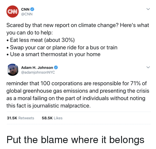 Anaconda, cnn.com, and Help: CNN  @CNN  Scared by that new report on climate change? Here's what  you can do to help:  Eat less meat (about 30%)  ·Swap your car or plane ride for a bus or train  Use a smart thermostat in your home  Adam H. Johnson  @adamjohnsonNYC  reminder that 100 corporations are responsible for 71% of  global greenhouse gas emissions and presenting the crisis  as a moral failing on the part of individuals without noting  this fact is journalistic malpractice.  31.5K Retweets  58.5K Likes Put the blame where it belongs