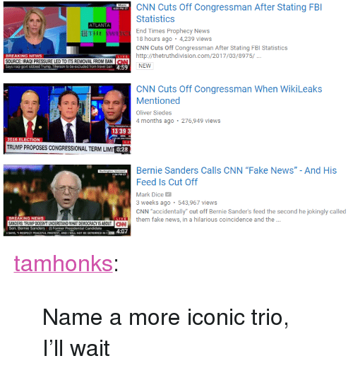 """Bernie Sanders, cnn.com, and Fake: CNN Cuts Off Congressman After Stating FB  Statistics  End Times Prophecy News  18 hours ago . 4,239 views  CNN Cuts Off Congressman After Stating FBI Statistics  ATLANTA  耕THE swi  BREAKING NEWS  SOURCE: IRAOI PRESSURE LED TO ITS REMOVAL FROM BAN  Ehttp://thetruthdivision.com/2017/03/8975/  LEDTOITS REMOVAL FROM BAN  NEW  CNN Cuts Off Congressman When WikiLeaks  Mentioned  Oliver Siedes  4 months ago 276,949 views  13 39 3  2016 ELECTION  TRUMP PROPOSES CONGRESSIONAL TERM LIM  0:28  Bernie Sanders Calls CNN """"Fake News"""" - And His  Feed Is Cut Off  Mark Dice  3 weeks ago 543,967 views  CNN accidentally"""" cut off Bernie Sander's feed the second he jokingly called  BREAKING NEWS  them fake news, in a hilarious coincidence and the ..  NDERS TRUMP DOESNTUNDERSTAND WHAT DEMOCRACY IS ABOUTCN <p><a href=""""http://tamhonks.tumblr.com/post/158119114153/name-a-more-iconic-trio-ill-wait"""" class=""""tumblr_blog"""">tamhonks</a>:</p><blockquote><p>Name a more iconic trio, I'll wait</p></blockquote>"""
