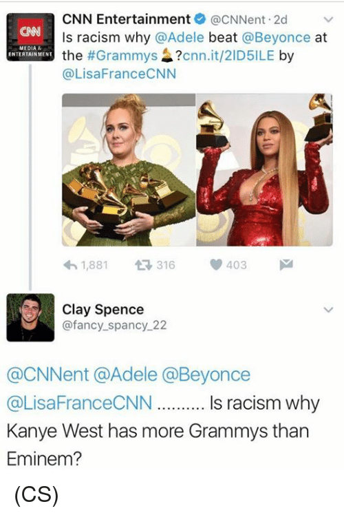 Memes, 🤖, and Media: CNN Entertainment acNNent.2d  v  ls racism why @Adele  beat  @Beyonce  at  MEDIA  the  #Grammys  cnn.it/2ID5ILE  by  ENTERTAINMENT  (a LisaFranceCNN  1,881  t 316  V 403  M  Clay Spence  @fancy spancy 22  @CNNent @Adele Beyonce  @LisaFranceCNN Is racism why  Kanye West has more Grammys than  Eminem? (CS)