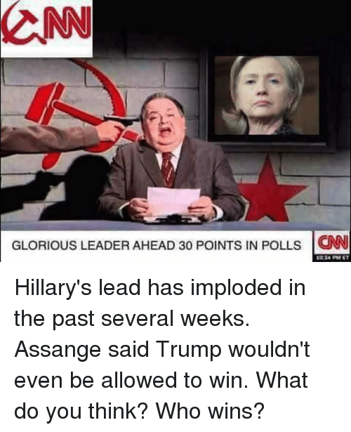 Memes, Trump, and Glorious: CNN  GLORIOUS LEADER AHEAD 30 PolNTs IN POLLs CNN Hillary's lead has imploded in the past several weeks.  Assange said Trump wouldn't even be allowed to win.  What do you think?  Who wins?