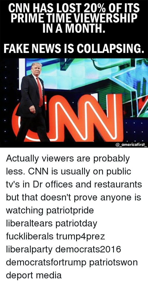 cnn.com, Fake, and Memes: CNN HAS LOST 20% OF ITS  PRIME TIME VIEWERSHIP  IN A MONTH.  FAKE NEWS IS COLLAPSING.  @ americafirst Actually viewers are probably less. CNN is usually on public tv's in Dr offices and restaurants but that doesn't prove anyone is watching patriotpride liberaltears patriotday fuckliberals trump4prez liberalparty democrats2016 democratsfortrump patriotswon deport media