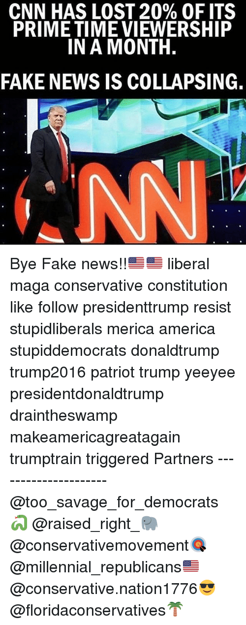 America, cnn.com, and Fake: CNN HAS LOST 20% OF ITS  PRIME TIME VIEWERSHIP  IN A MONTH.  FAKE NEWS IS COLLAPSING. Bye Fake news!!🇺🇸🇺🇸 liberal maga conservative constitution like follow presidenttrump resist stupidliberals merica america stupiddemocrats donaldtrump trump2016 patriot trump yeeyee presidentdonaldtrump draintheswamp makeamericagreatagain trumptrain triggered Partners --------------------- @too_savage_for_democrats🐍 @raised_right_🐘 @conservativemovement🎯 @millennial_republicans🇺🇸 @conservative.nation1776😎 @floridaconservatives🌴