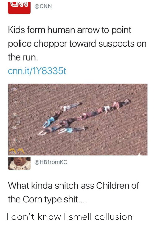 Children, cnn.com, and Police: @CNN  Kids form human arrow to point  police chopper toward suspects on  the run  cnn.it/1Y8335t  @HBfromKC  What kinda snitch ass Children of  the Corn type shi.... I don't know I smell collusion