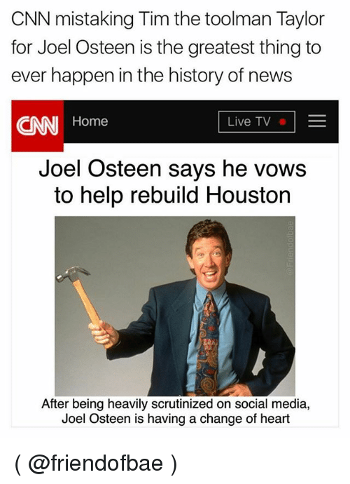 cnn.com, News, and Social Media: CNN mistaking Tim the toolman Taylor  for Joel Osteen is the greatest thing to  ever happen in the history of news  CNN Home  Live TVE  Joel Osteen says he vows  to help rebuild Houston  After being heavily scrutinized on social media,  Joel Osteen is having a change of heart ( @friendofbae )