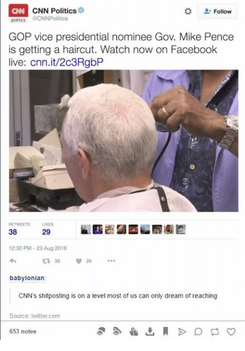 Facebook, Haircut, and Politics: CNN Politics  Follow  poltics CNNPolitics  GOP vice presidential nominee Gov. Mike Pence  is getting a haircut. Watch now on Facebook  live: Cnn.it/2c3RgbP  38  29  12:30 PM-23 Aug 2016  babylonian:  CNN's shitposting is on a level most of us can only dream of reaching  Source: twitter.com  653 notes